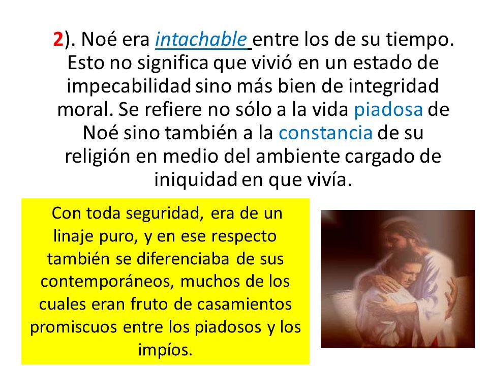 2). Noé era intachable entre los de su tiempo. Esto no significa que vivió en un estado de impecabilidad sino más bien de integridad moral. Se refiere