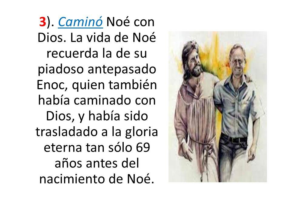 3). Caminó Noé con Dios. La vida de Noé recuerda la de su piadoso antepasado Enoc, quien también había caminado con Dios, y había sido trasladado a la