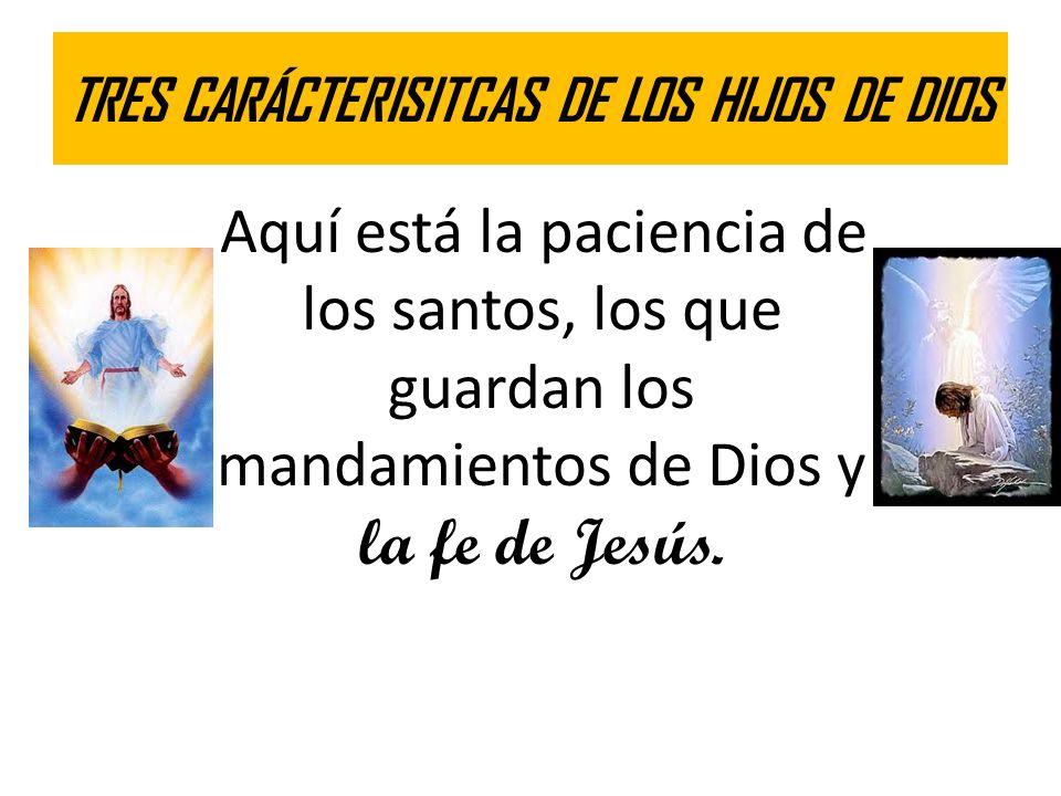 TRES CARÁCTERISITCAS DE LOS HIJOS DE DIOS Aquí está la paciencia de los santos, los que guardan los mandamientos de Dios y la fe de Jesús.