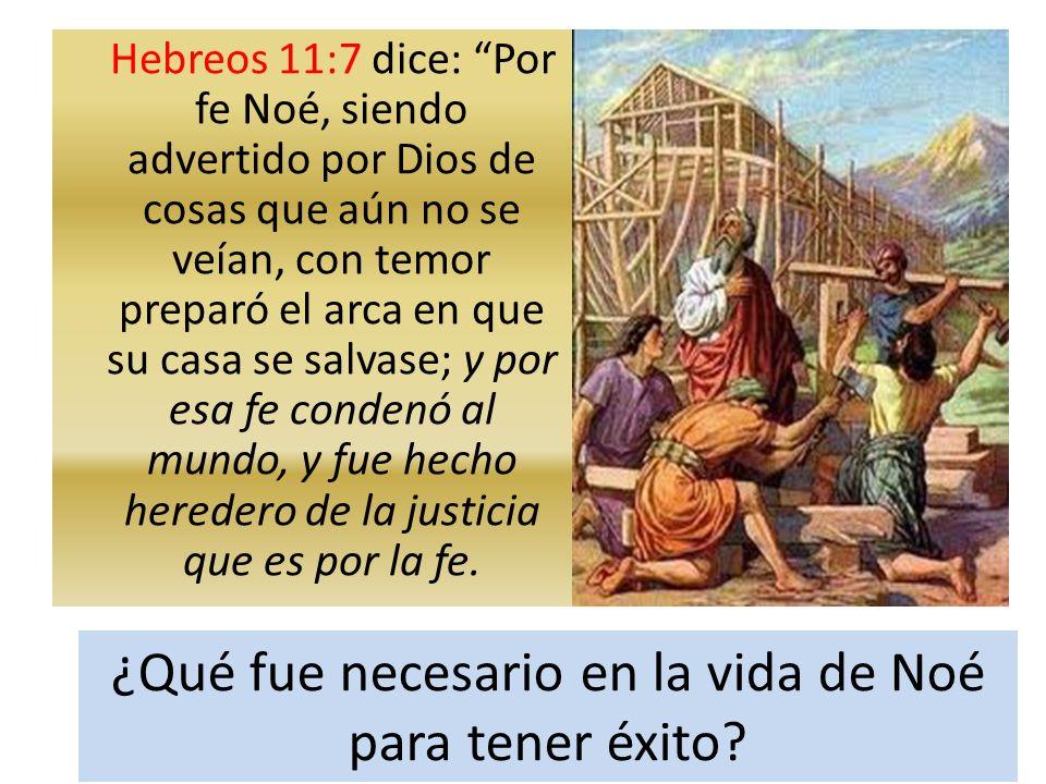Hebreos 11:7 dice: Por fe Noé, siendo advertido por Dios de cosas que aún no se veían, con temor preparó el arca en que su casa se salvase; y por esa