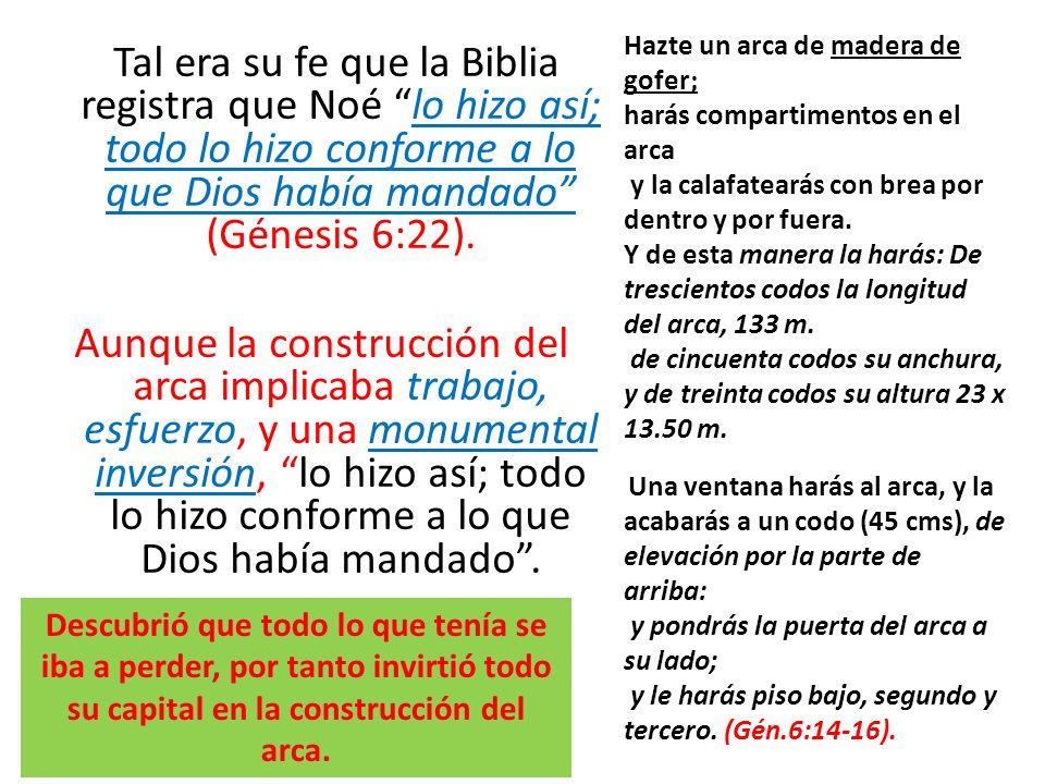 Tal era su fe que la Biblia registra que Noé lo hizo así; todo lo hizo conforme a lo que Dios había mandado (Génesis 6:22). Aunque la construcción del