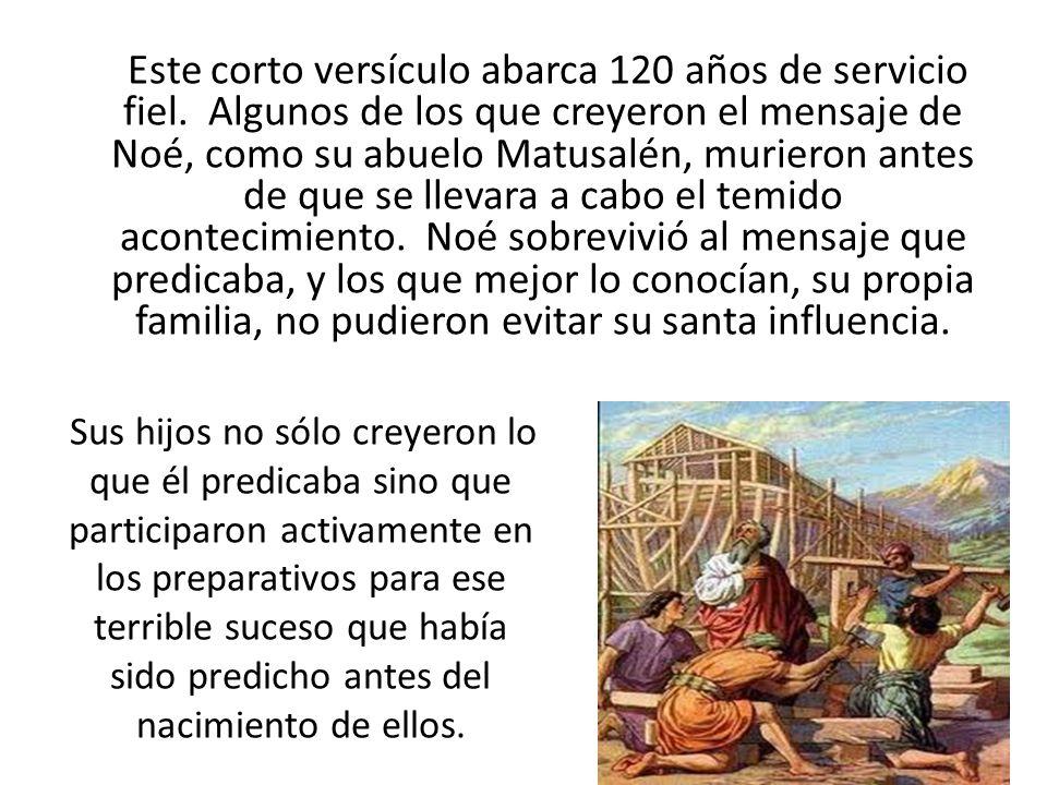Este corto versículo abarca 120 años de servicio fiel. Algunos de los que creyeron el mensaje de Noé, como su abuelo Matusalén, murieron antes de que