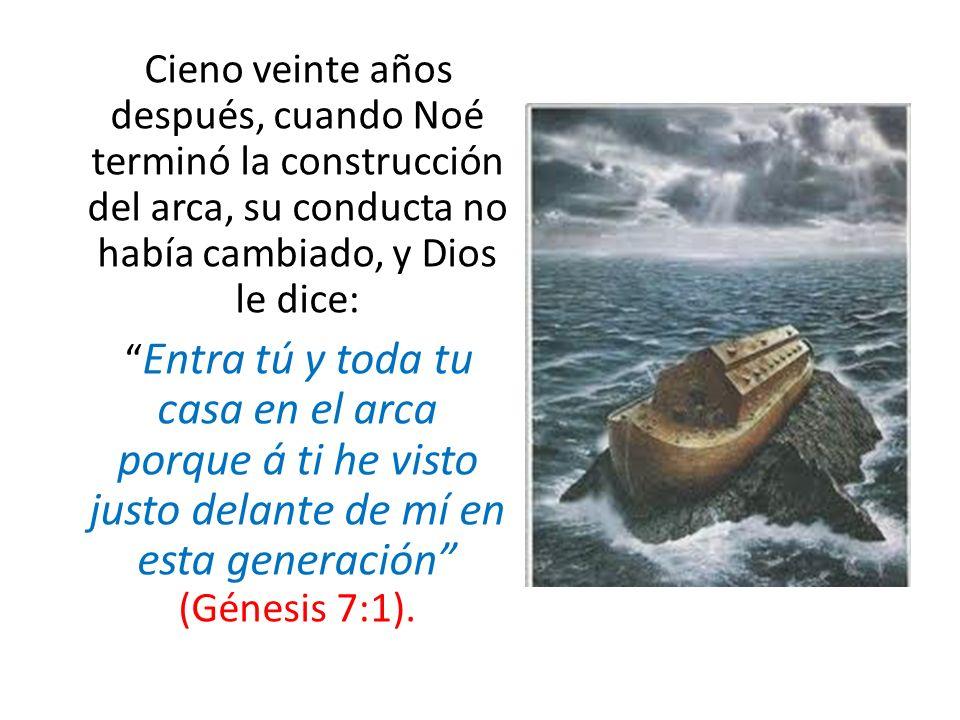 Cieno veinte años después, cuando Noé terminó la construcción del arca, su conducta no había cambiado, y Dios le dice: Entra tú y toda tu casa en el a