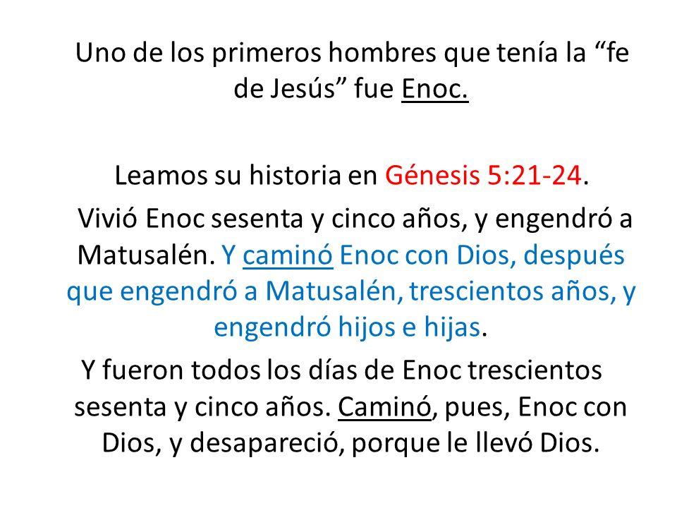 Uno de los primeros hombres que tenía la fe de Jesús fue Enoc. Leamos su historia en Génesis 5:21-24. Vivió Enoc sesenta y cinco años, y engendró a Ma