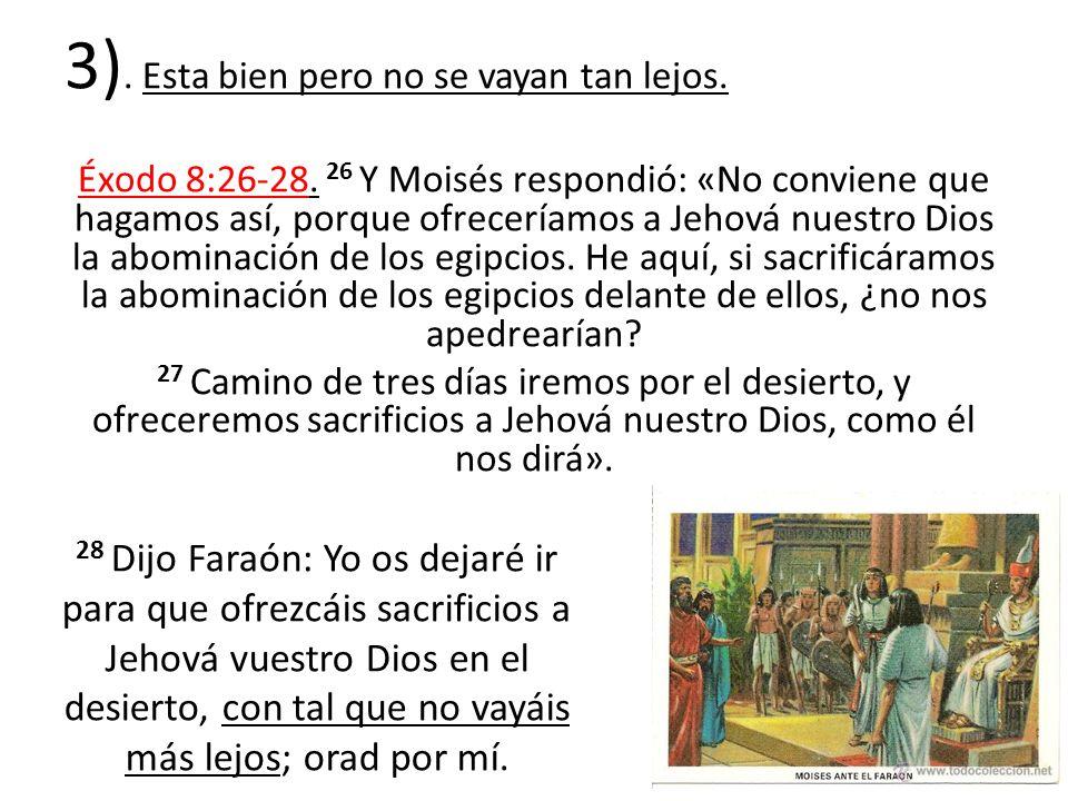 3). Esta bien pero no se vayan tan lejos. Éxodo 8:26-28. 26 Y Moisés respondió: «No conviene que hagamos así, porque ofreceríamos a Jehová nuestro Dio