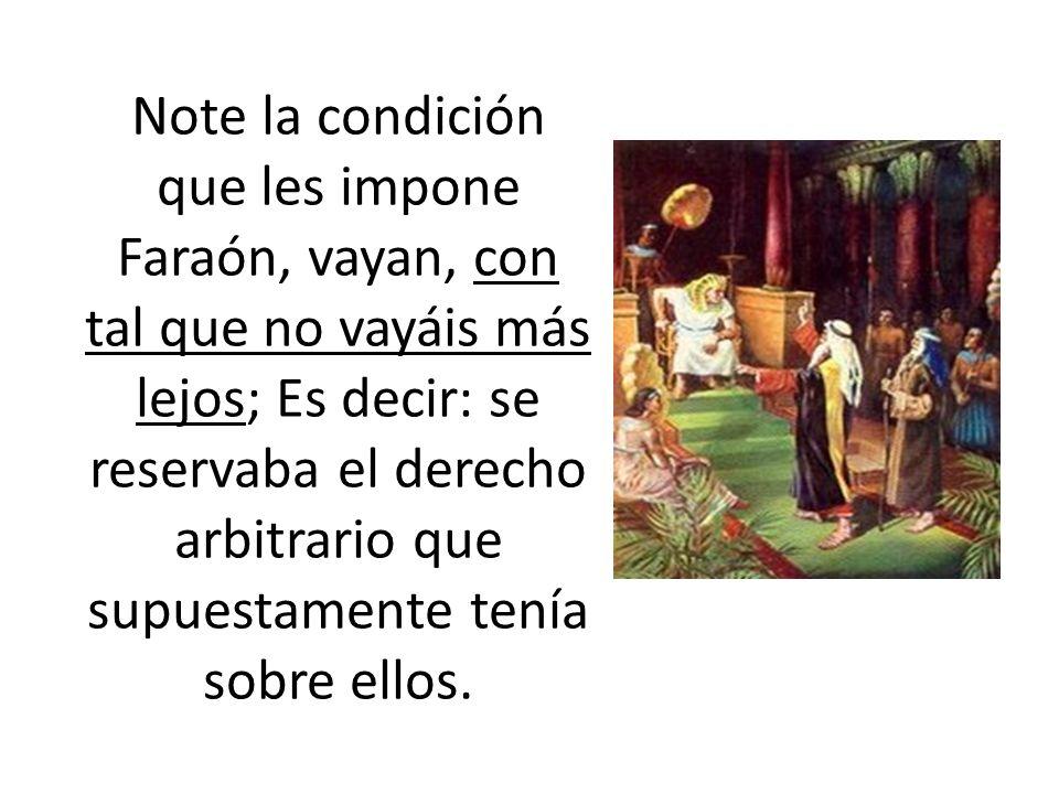 Note la condición que les impone Faraón, vayan, con tal que no vayáis más lejos; Es decir: se reservaba el derecho arbitrario que supuestamente tenía