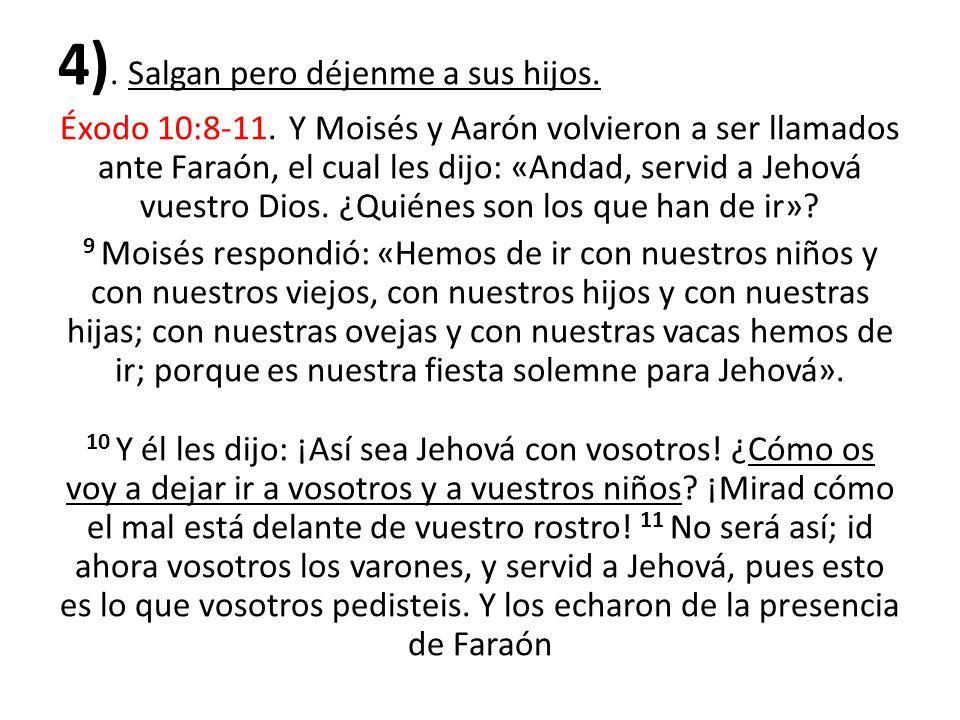 4). Salgan pero déjenme a sus hijos. Éxodo 10:8-11. Y Moisés y Aarón volvieron a ser llamados ante Faraón, el cual les dijo: «Andad, servid a Jehová v