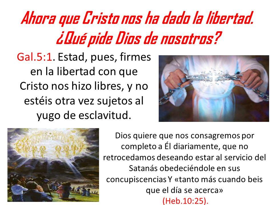 Ahora que Cristo nos ha dado la libertad. ¿Qué pide Dios de nosotros? Gal.5:1. Estad, pues, firmes en la libertad con que Cristo nos hizo libres, y no