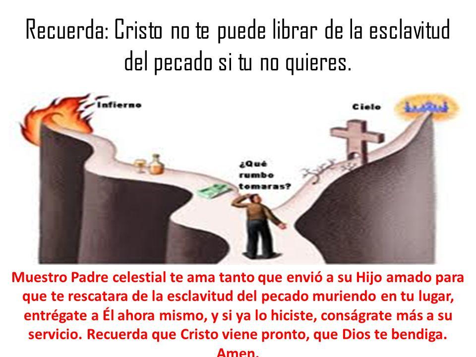 Recuerda: Cristo no te puede librar de la esclavitud del pecado si tu no quieres. Muestro Padre celestial te ama tanto que envió a su Hijo amado para
