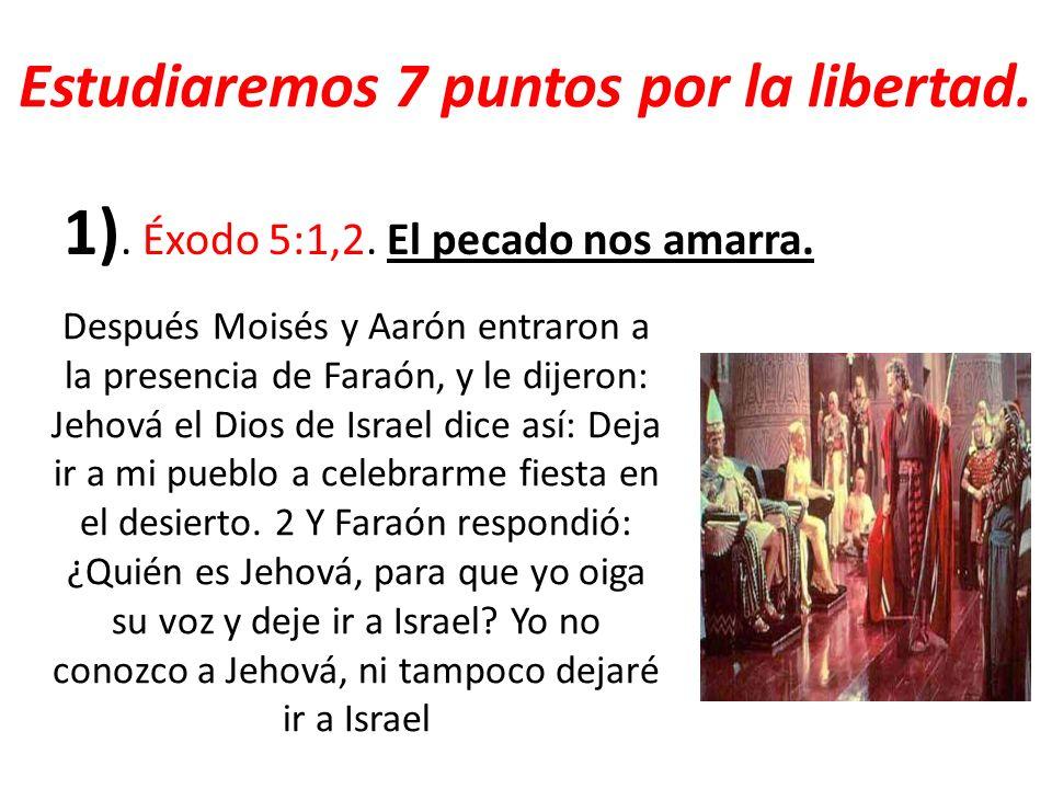Estudiaremos 7 puntos por la libertad. 1). Éxodo 5:1,2. El pecado nos amarra. Después Moisés y Aarón entraron a la presencia de Faraón, y le dijeron: