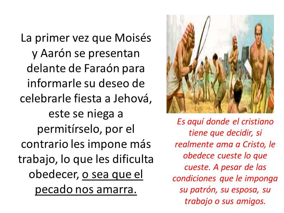 La primer vez que Moisés y Aarón se presentan delante de Faraón para informarle su deseo de celebrarle fiesta a Jehová, este se niega a permitírselo,