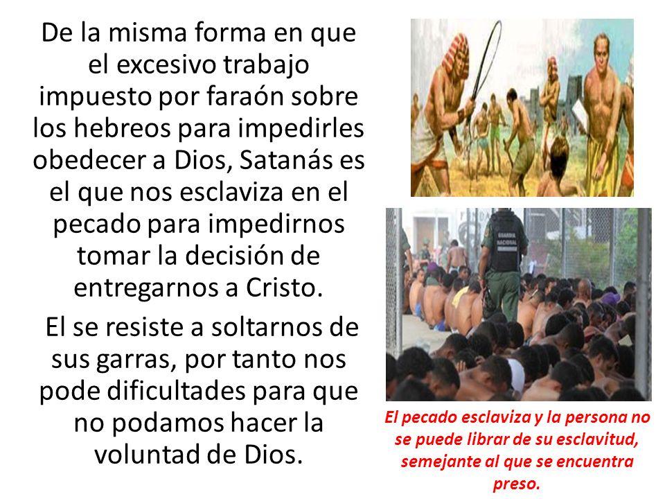 De la misma forma en que el excesivo trabajo impuesto por faraón sobre los hebreos para impedirles obedecer a Dios, Satanás es el que nos esclaviza en