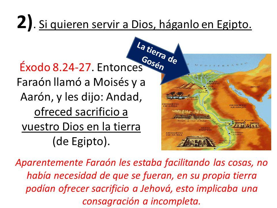 2). Si quieren servir a Dios, háganlo en Egipto. Éxodo 8.24-27. Entonces Faraón llamó a Moisés y a Aarón, y les dijo: Andad, ofreced sacrificio a vues