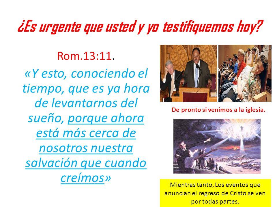 ¿Es urgente que usted y yo testifiquemos hoy? Rom.13:11. «Y esto, conociendo el tiempo, que es ya hora de levantarnos del sueño, porque ahora está más