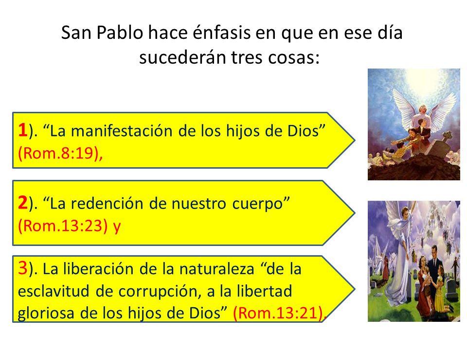 San Pablo hace énfasis en que en ese día sucederán tres cosas: 3 ). La liberación de la naturaleza de la esclavitud de corrupción, a la libertad glori