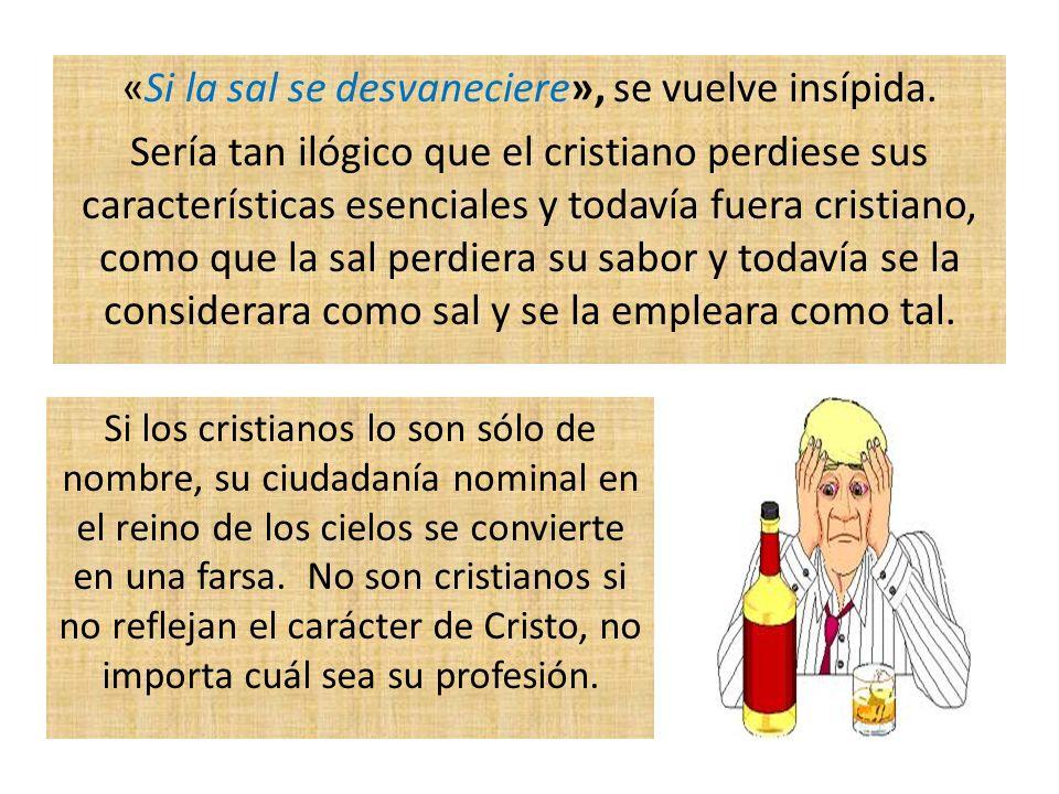 «Si la sal se desvaneciere», se vuelve insípida. Sería tan ilógico que el cristiano perdiese sus características esenciales y todavía fuera cristiano,