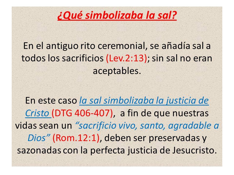 ¿Qué simbolizaba la sal? En el antiguo rito ceremonial, se añadía sal a todos los sacrificios (Lev.2:13); sin sal no eran aceptables. En este caso la