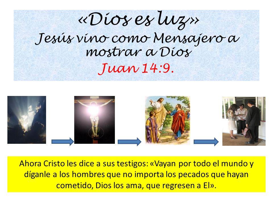 «Dios es luz» Jesús vino como Mensajero a mostrar a Dios Juan 14:9. Ahora Cristo les dice a sus testigos: «Vayan por todo el mundo y díganle a los hom