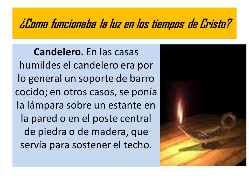 ¿Como funcionaba la luz en los tiempos de Cristo? Candelero. En las casas humildes el candelero era por lo general un soporte de barro cocido; en otro