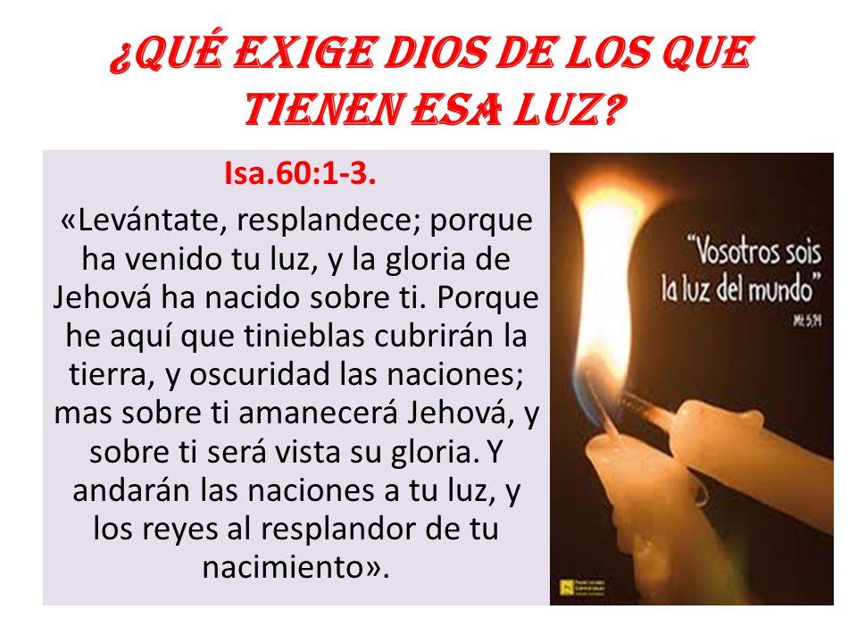 ¿Qué exige Dios de los que tienen esa luz? Isa.60:1-3. «Levántate, resplandece; porque ha venido tu luz, y la gloria de Jehová ha nacido sobre ti. Por