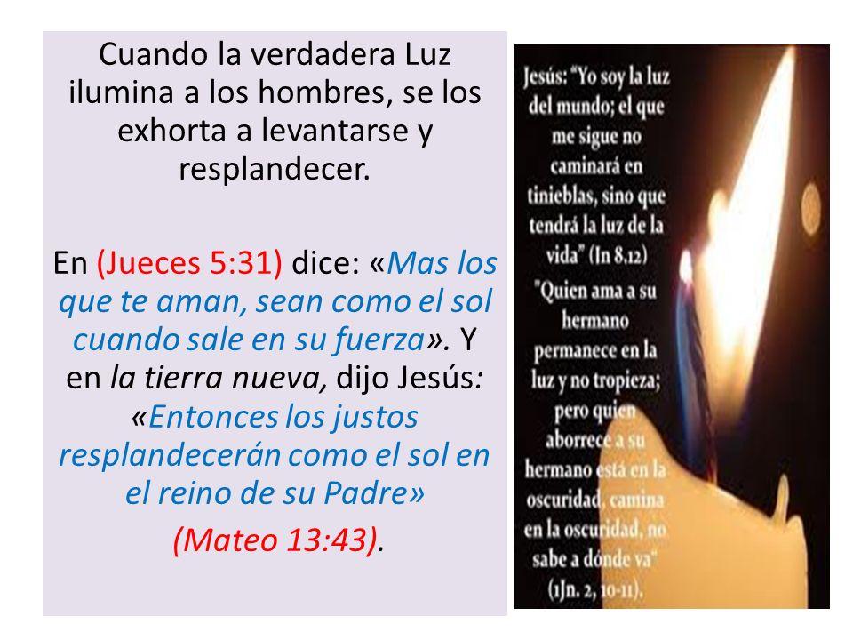 Cuando la verdadera Luz ilumina a los hombres, se los exhorta a levantarse y resplandecer. En (Jueces 5:31) dice: «Mas los que te aman, sean como el s