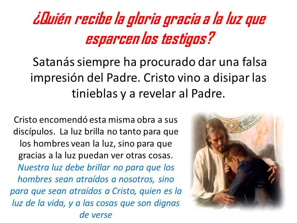 ¿Quién recibe la gloria gracia a la luz que esparcen los testigos? Satanás siempre ha procurado dar una falsa impresión del Padre. Cristo vino a disip
