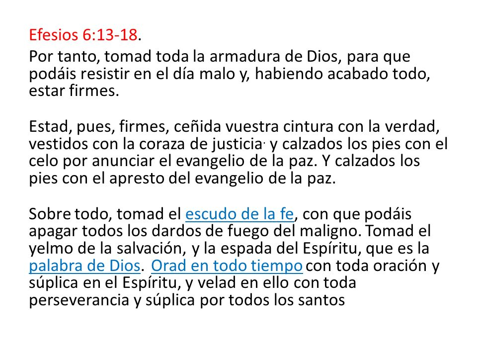 Efesios 6:13-18. Por tanto, tomad toda la armadura de Dios, para que podáis resistir en el día malo y, habiendo acabado todo, estar firmes. Estad, pue