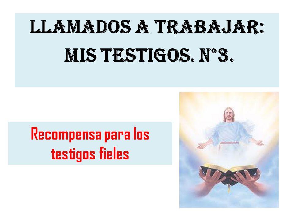 LLAMADOS A TRABAJAR: MIS TESTIGOS. N°3. Recompensa para los testigos fieles