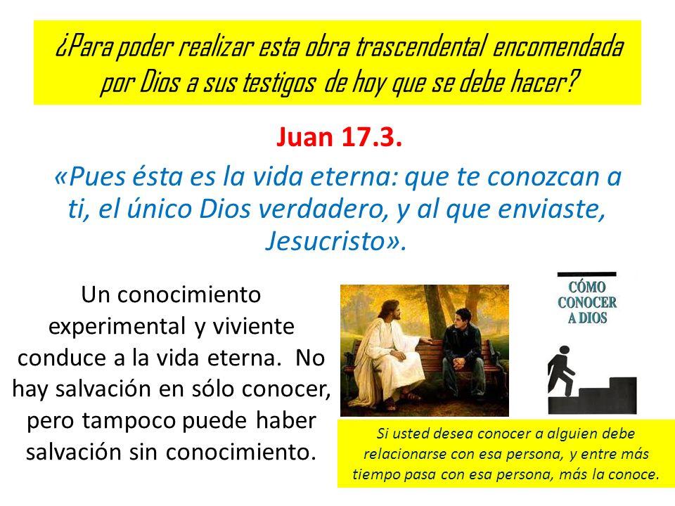 ¿Para poder realizar esta obra trascendental encomendada por Dios a sus testigos de hoy que se debe hacer? Juan 17.3. «Pues ésta es la vida eterna: qu
