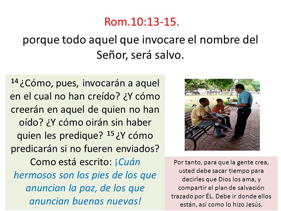 Rom.10:13-15. porque todo aquel que invocare el nombre del Señor, será salvo. 14 ¿Cómo, pues, invocarán a aquel en el cual no han creído? ¿Y cómo cree