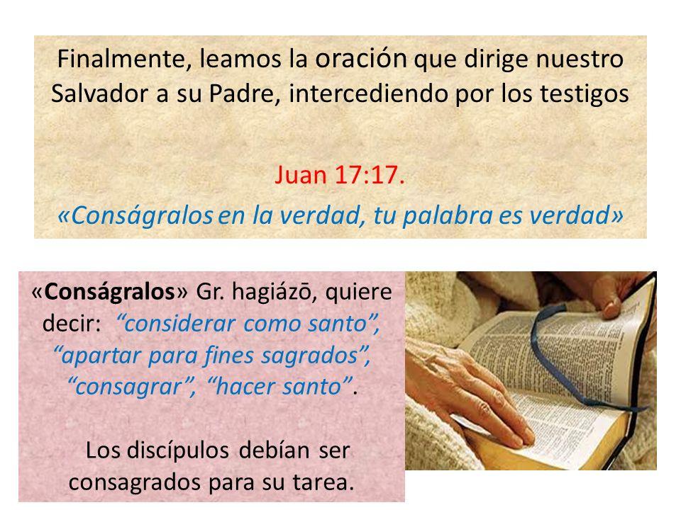 Finalmente, leamos la oración que dirige nuestro Salvador a su Padre, intercediendo por los testigos Juan 17:17. «Conságralos en la verdad, tu palabra