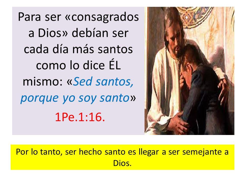 Para ser «consagrados a Dios» debían ser cada día más santos como lo dice ÉL mismo: «Sed santos, porque yo soy santo» 1Pe.1:16. Por lo tanto, ser hech