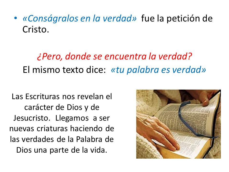 «Conságralos en la verdad» fue la petición de Cristo. ¿Pero, donde se encuentra la verdad? El mismo texto dice: «tu palabra es verdad» Las Escrituras