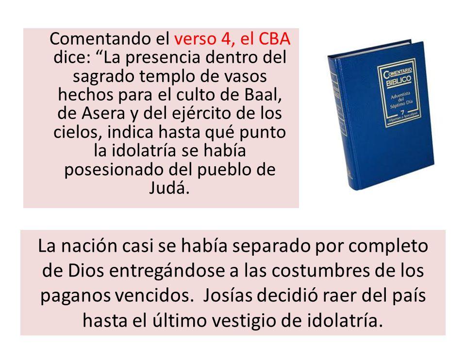 Comentando el verso 4, el CBA dice: La presencia dentro del sagrado templo de vasos hechos para el culto de Baal, de Asera y del ejército de los cielo