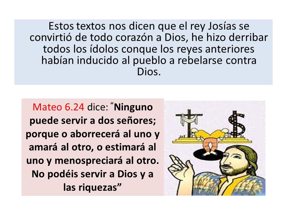 Estos textos nos dicen que el rey Josías se convirtió de todo corazón a Dios, he hizo derribar todos los ídolos conque los reyes anteriores habían ind