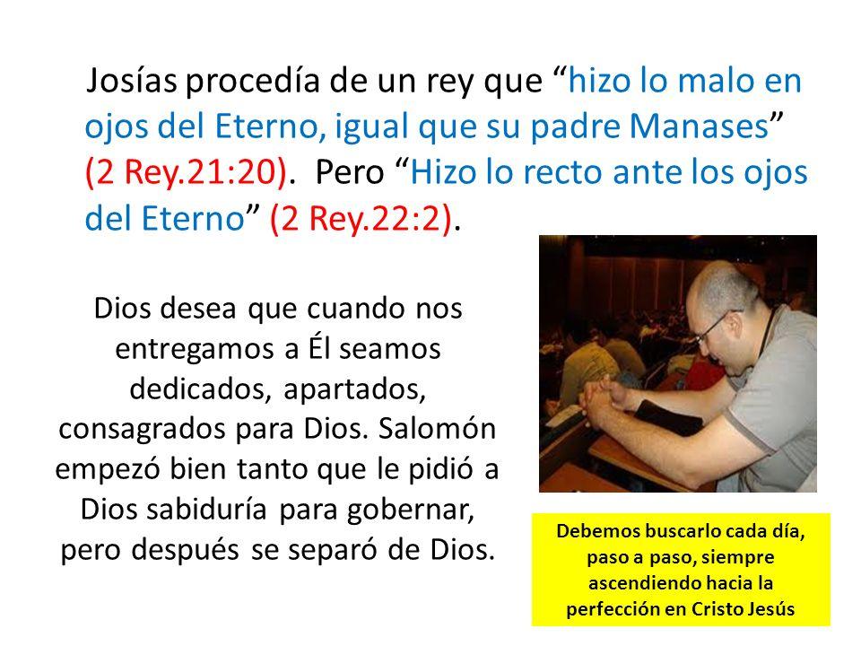 Josías procedía de un rey que hizo lo malo en ojos del Eterno, igual que su padre Manases (2 Rey.21:20). Pero Hizo lo recto ante los ojos del Eterno (