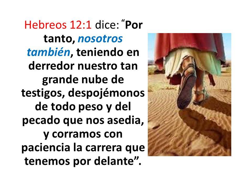Hebreos 12:1 dice: Por tanto, nosotros también, teniendo en derredor nuestro tan grande nube de testigos, despojémonos de todo peso y del pecado que n