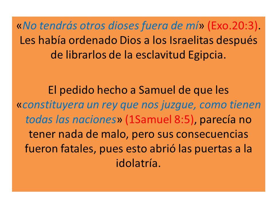 «No tendrás otros dioses fuera de mí» (Exo.20:3). Les había ordenado Dios a los Israelitas después de librarlos de la esclavitud Egipcia. El pedido he