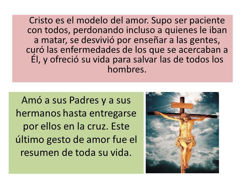 Cristo es el modelo del amor. Supo ser paciente con todos, perdonando incluso a quienes le iban a matar, se desvivió por enseñar a las gentes, curó la