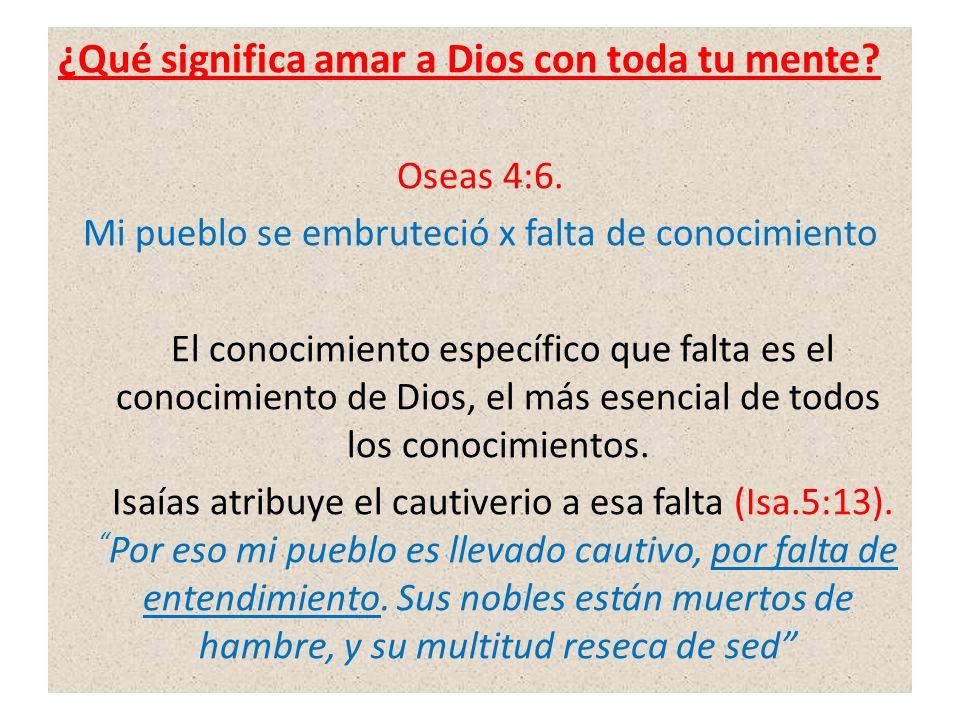 ¿Qué significa amar a Dios con toda tu mente? Oseas 4:6. Mi pueblo se embruteció x falta de conocimiento El conocimiento específico que falta es el co