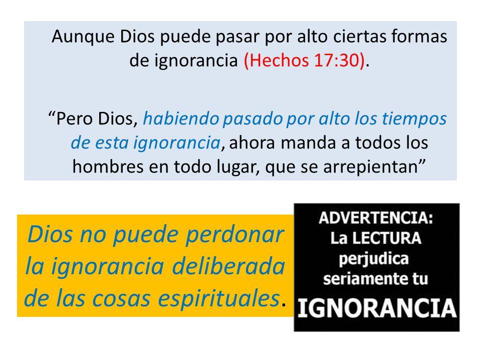 Aunque Dios puede pasar por alto ciertas formas de ignorancia (Hechos 17:30). Pero Dios, habiendo pasado por alto los tiempos de esta ignorancia, ahor