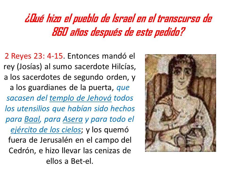 ¿Qué hizo el pueblo de Israel en el transcurso de 860 años después de este pedido? 2 Reyes 23: 4-15. Entonces mandó el rey (Josías) al sumo sacerdote