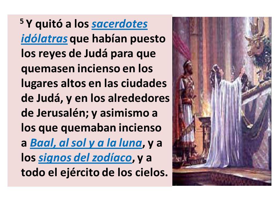 5 Y quitó a los sacerdotes idólatras que habían puesto los reyes de Judá para que quemasen incienso en los lugares altos en las ciudades de Judá, y en