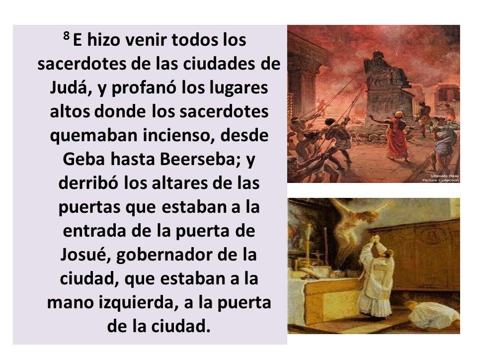 8 E hizo venir todos los sacerdotes de las ciudades de Judá, y profanó los lugares altos donde los sacerdotes quemaban incienso, desde Geba hasta Beer