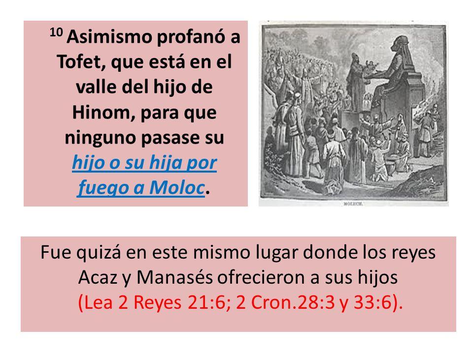 10 Asimismo profanó a Tofet, que está en el valle del hijo de Hinom, para que ninguno pasase su hijo o su hija por fuego a Moloc. Fue quizá en este mi