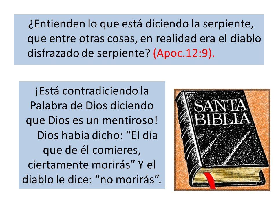 ¿Entienden lo que está diciendo la serpiente, que entre otras cosas, en realidad era el diablo disfrazado de serpiente? (Apoc.12:9). ¡Está contradicie
