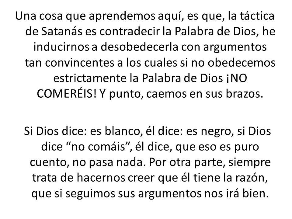 Una cosa que aprendemos aquí, es que, la táctica de Satanás es contradecir la Palabra de Dios, he inducirnos a desobedecerla con argumentos tan convin