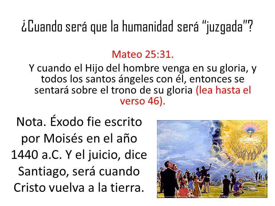 ¿Cuando será que la humanidad será juzgada? Mateo 25:31. Y cuando el Hijo del hombre venga en su gloria, y todos los santos ángeles con él, entonces s