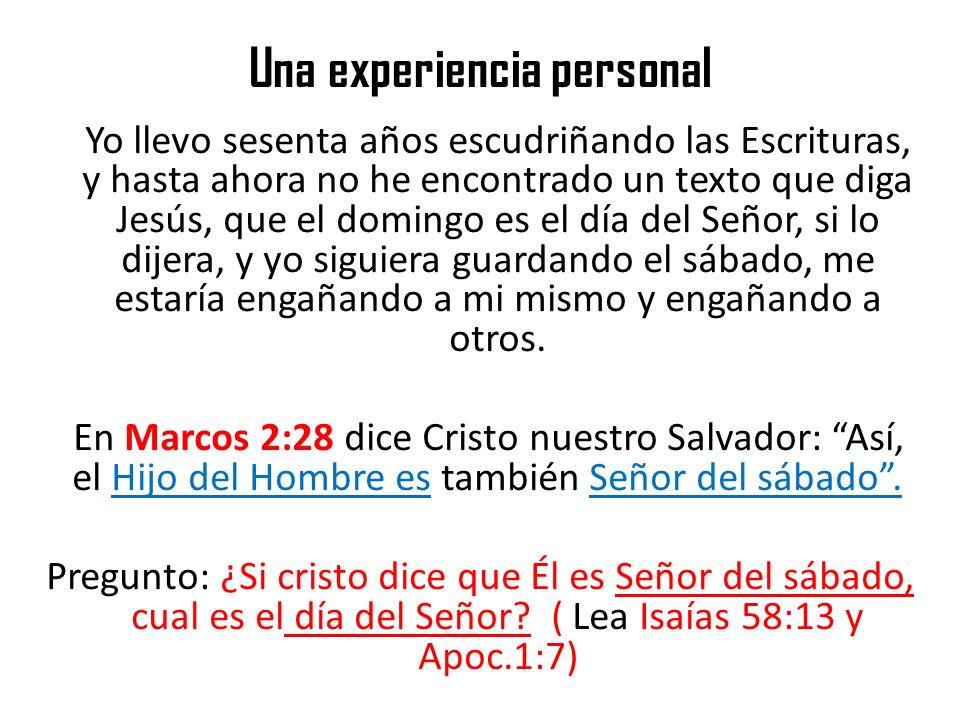 Una experiencia personal Yo llevo sesenta años escudriñando las Escrituras, y hasta ahora no he encontrado un texto que diga Jesús, que el domingo es