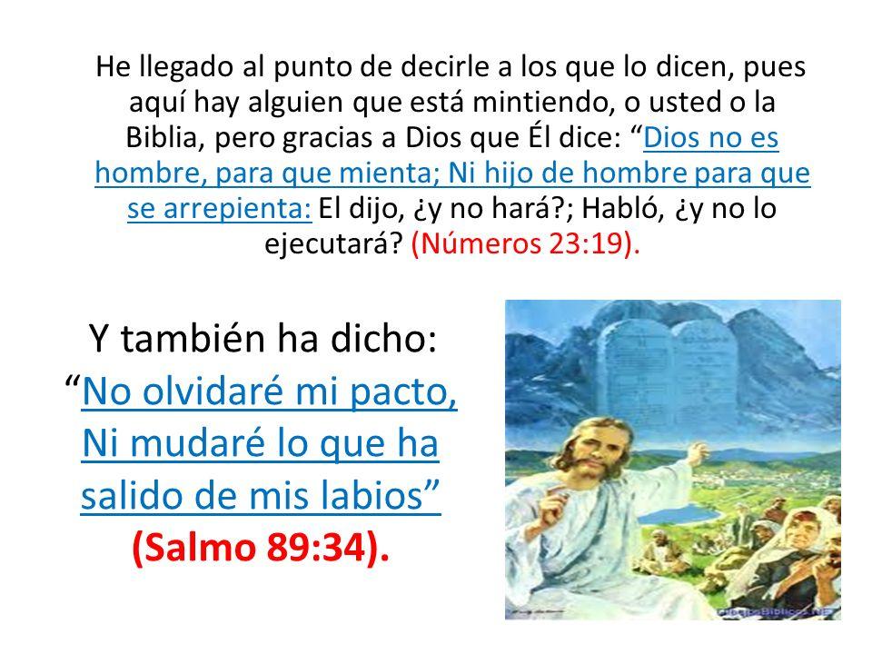 He llegado al punto de decirle a los que lo dicen, pues aquí hay alguien que está mintiendo, o usted o la Biblia, pero gracias a Dios que Él dice: Dio